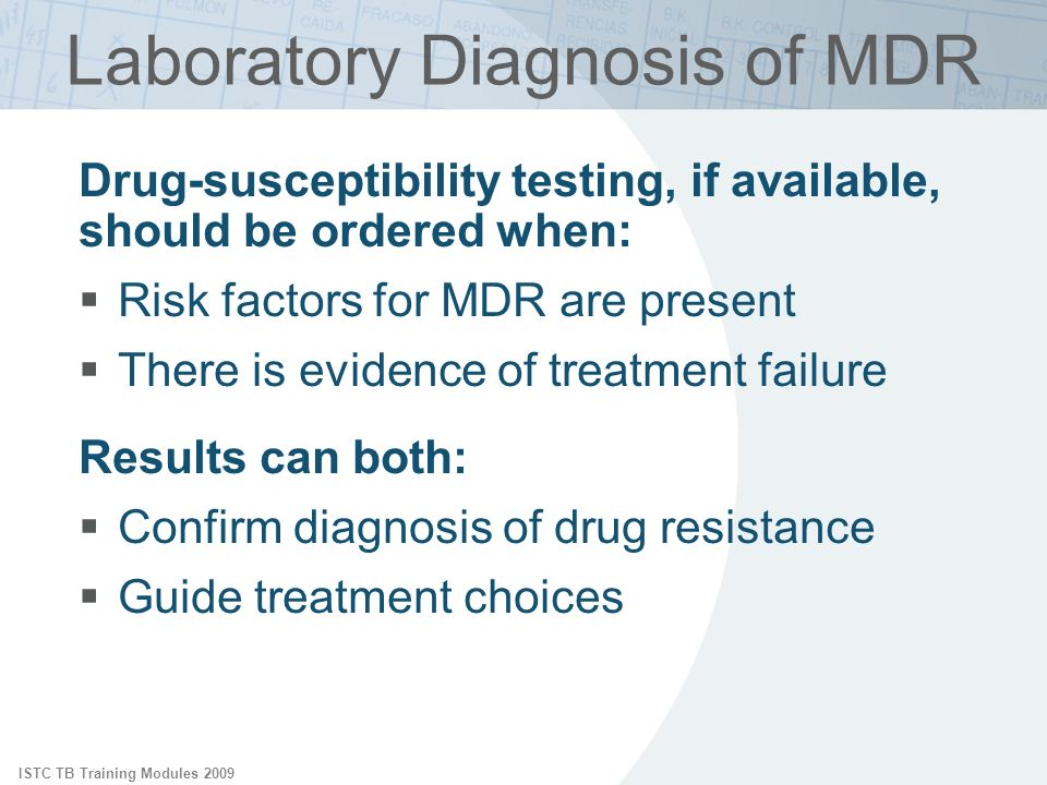 ISTC TB Training Modules 2009 Laboratory Diagnosis of MDR Drug-susceptibility testing, if available, should be ordered when: Risk factors for MDR are