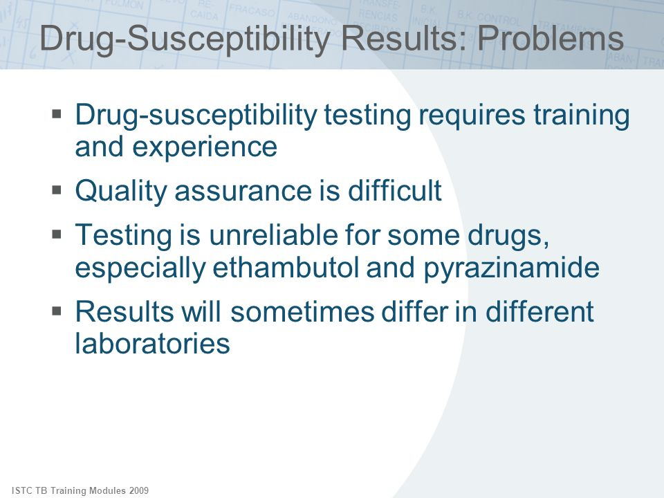 ISTC TB Training Modules 2009 Drug-Susceptibility Results: Problems Drug-susceptibility testing requires training and experience Quality assurance is