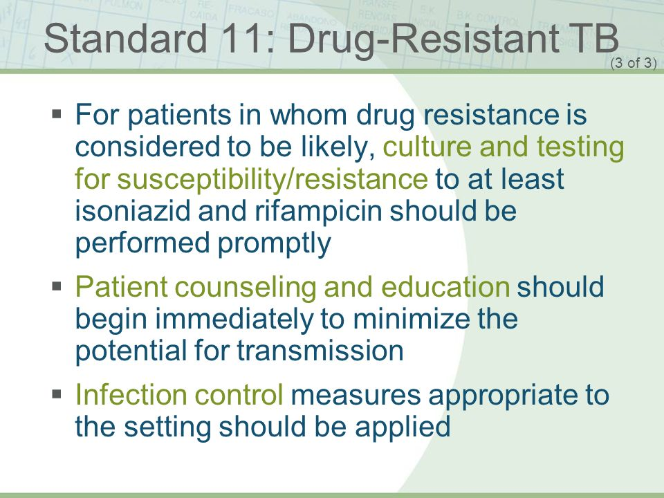 ISTC TB Training Modules 2009 Standard 11: Drug-Resistant TB For patients in whom drug resistance is considered to be likely, culture and testing for