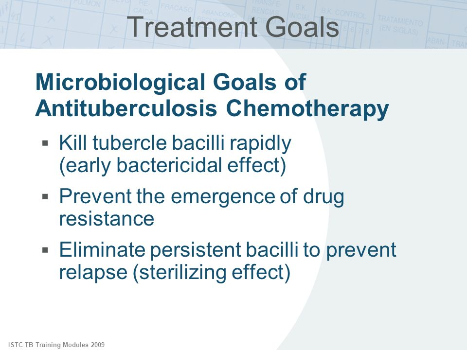 ISTC TB Training Modules 2009 Treatment Goals Microbiological Goals of Antituberculosis Chemotherapy Kill tubercle bacilli rapidly (early bactericidal
