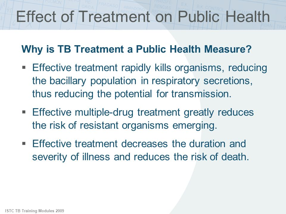 ISTC TB Training Modules 2009 Effect of Treatment on Public Health Why is TB Treatment a Public Health Measure? Effective treatment rapidly kills orga