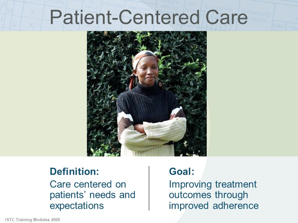 ISTC Training Modules 2008 Patient-Centered Care Definition: Care centered on patients needs and expectations Goal: Improving treatment outcomes throu