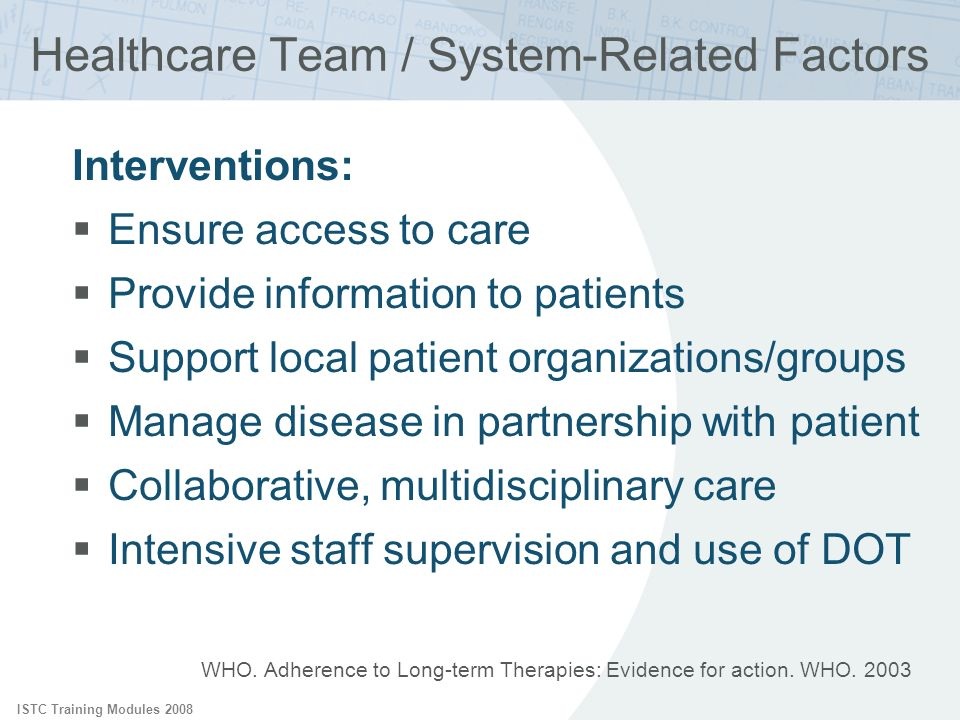 ISTC Training Modules 2008 Healthcare Team / System-Related Factors Interventions: Ensure access to care Provide information to patients Support local