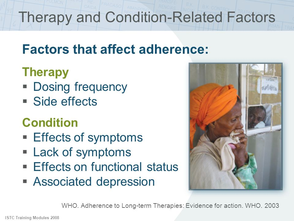 ISTC Training Modules 2008 Factors that affect adherence: Therapy Dosing frequency Side effects Condition Effects of symptoms Lack of symptoms Effects