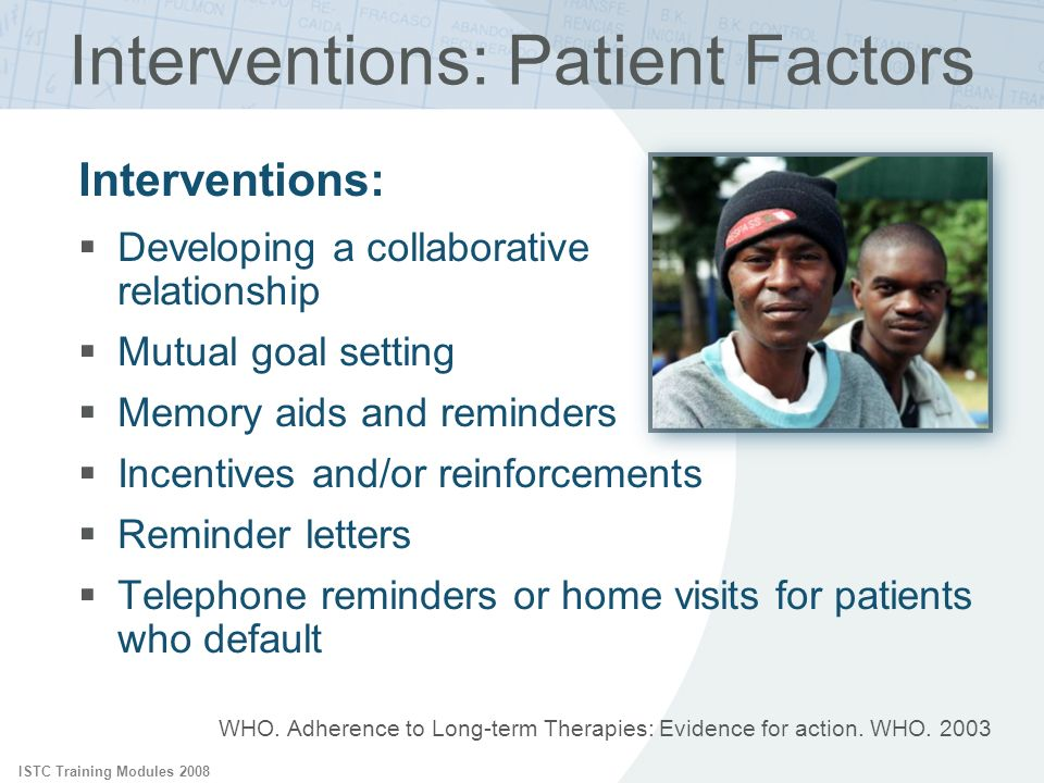 ISTC Training Modules 2008 WHO. Adherence to Long-term Therapies: Evidence for action. WHO. 2003 Interventions: Patient Factors Interventions: Develop