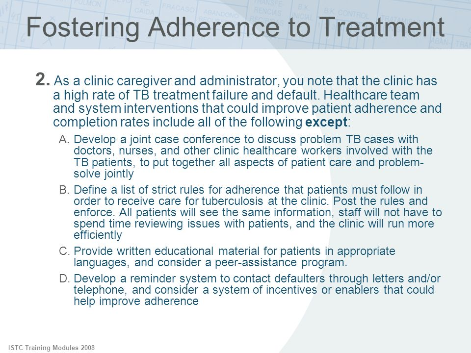 ISTC Training Modules 2008 Fostering Adherence to Treatment 2. As a clinic caregiver and administrator, you note that the clinic has a high rate of TB