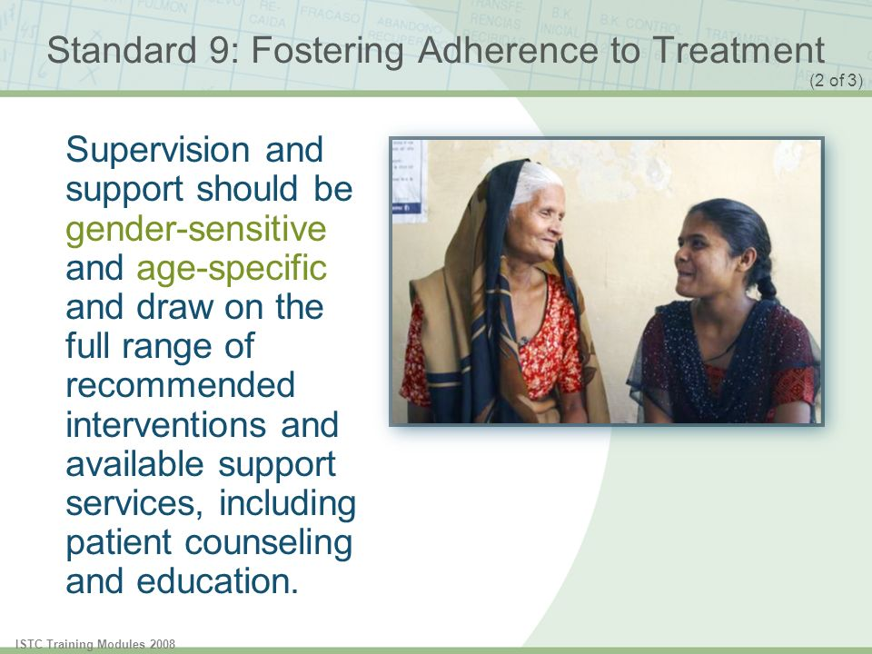 ISTC Training Modules 2008 Standard 9: Fostering Adherence to Treatment A central element of the patient-centered strategy is the use of measures to assess and promote adherence to the treatment regimen and to address poor adherence when it occurs.