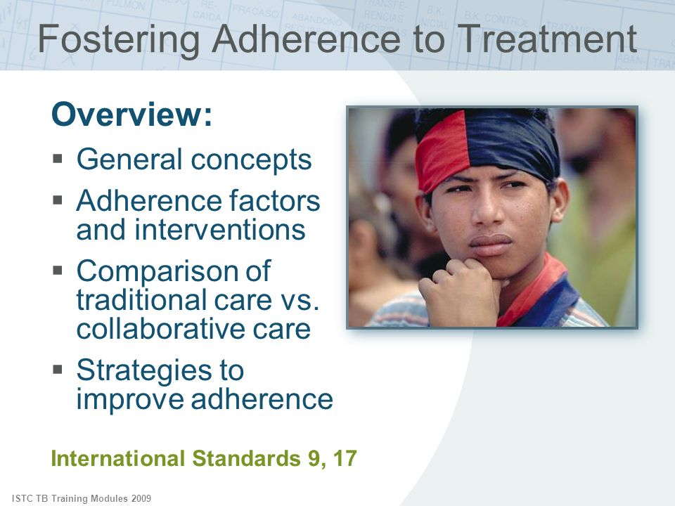 ISTC TB Training Modules 2009 International Standards 9, 17 Fostering Adherence to Treatment Overview: General concepts Adherence factors and interven