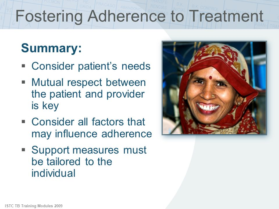 ISTC TB Training Modules 2009 Fostering Adherence to Treatment Summary: Consider patients needs Mutual respect between the patient and provider is key