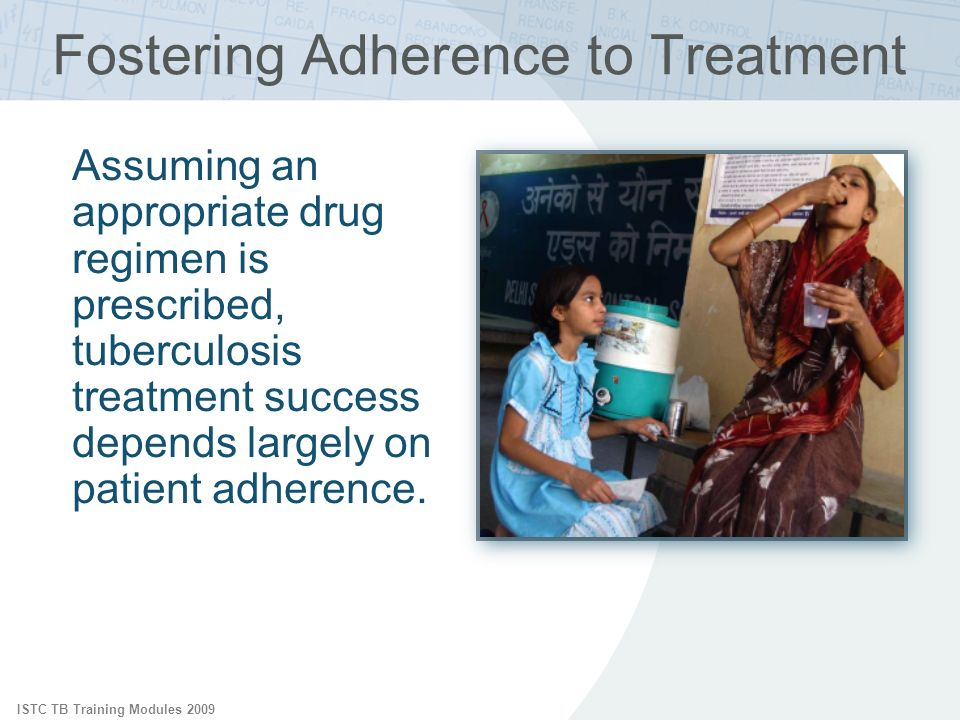 ISTC TB Training Modules 2009 Fostering Adherence to Treatment Assuming an appropriate drug regimen is prescribed, tuberculosis treatment success depe