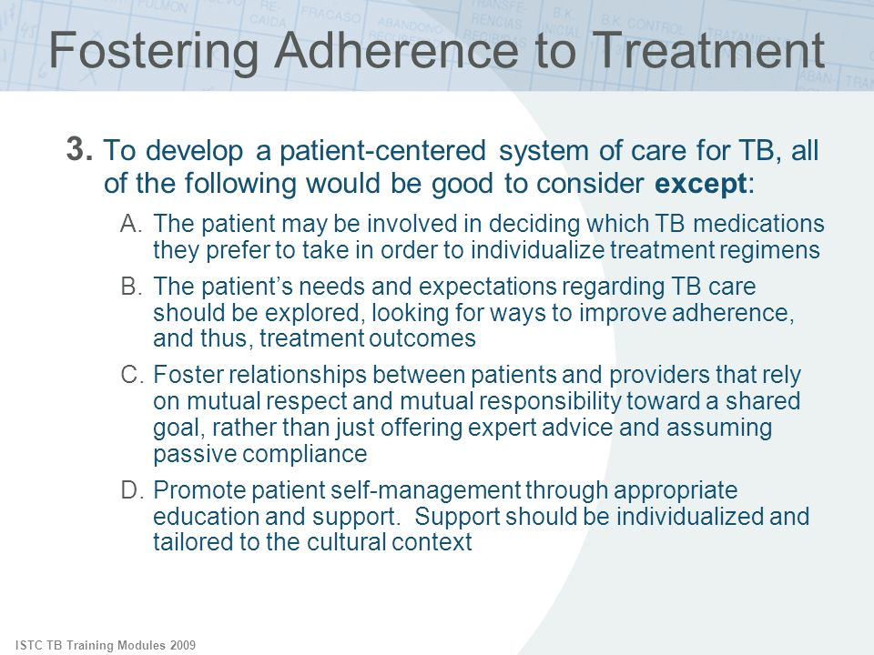ISTC TB Training Modules 2009 Fostering Adherence to Treatment 3. To develop a patient-centered system of care for TB, all of the following would be g