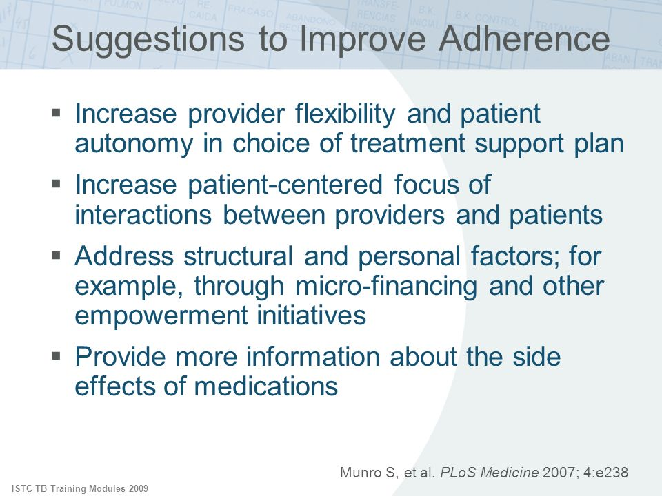ISTC TB Training Modules 2009 Suggestions to Improve Adherence Increase provider flexibility and patient autonomy in choice of treatment support plan