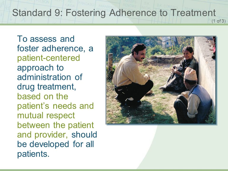 ISTC TB Training Modules 2009 Standard 9: Fostering Adherence to Treatment To assess and foster adherence, a patient-centered approach to administrati