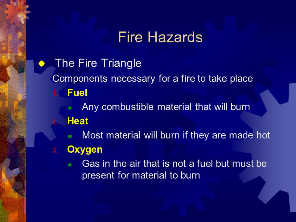 Fire Hazards The Fire Triangle Components necessary for a fire to take place 1. Fuel Any combustible material that will burn 2. Heat Most material wil