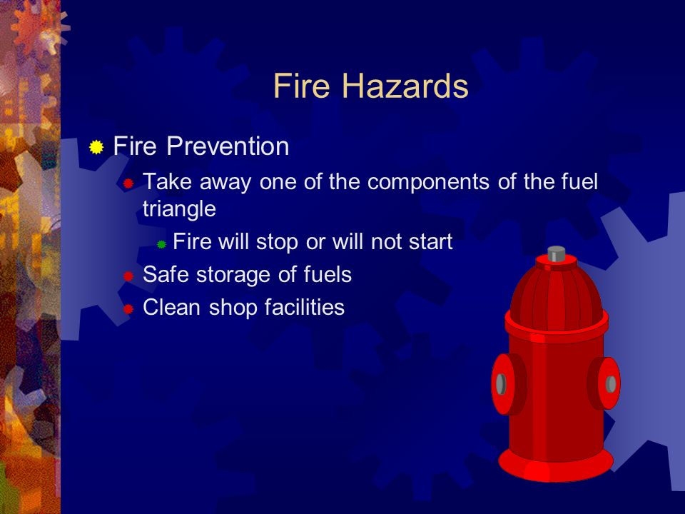 Fire Hazards Fire Prevention Take away one of the components of the fuel triangle Fire will stop or will not start Safe storage of fuels Clean shop fa