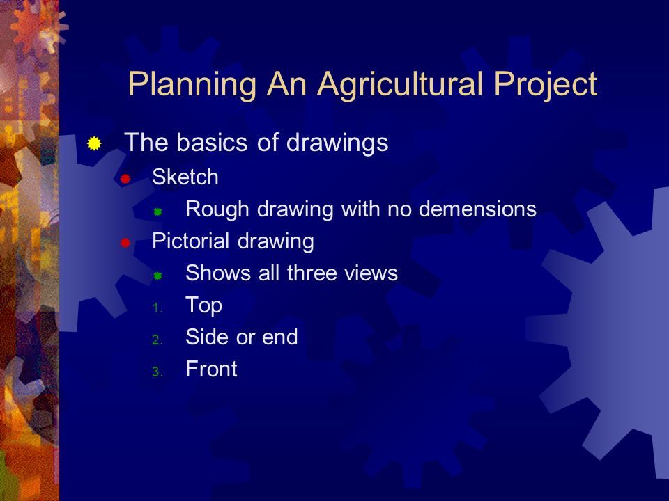 Planning An Agricultural Project The basics of drawings Sketch Rough drawing with no demensions Pictorial drawing Shows all three views 1.