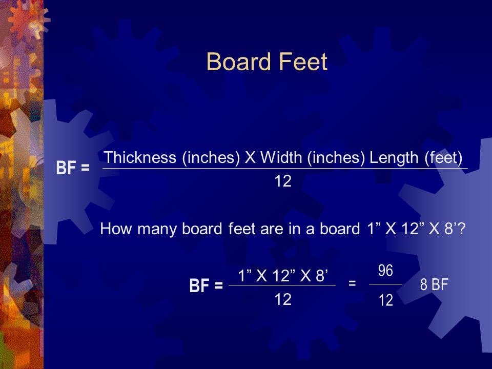 Board Feet Thickness (inches) X Width (inches) Length (feet) 12 How many board feet are in a board 1 X 12 X 8.