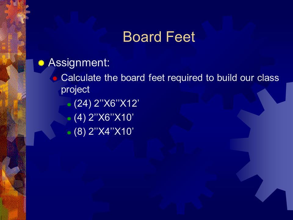 Board Feet Assignment: Calculate the board feet required to build our class project (24) 2X6X12 (4) 2X6X10 (8) 2X4X10
