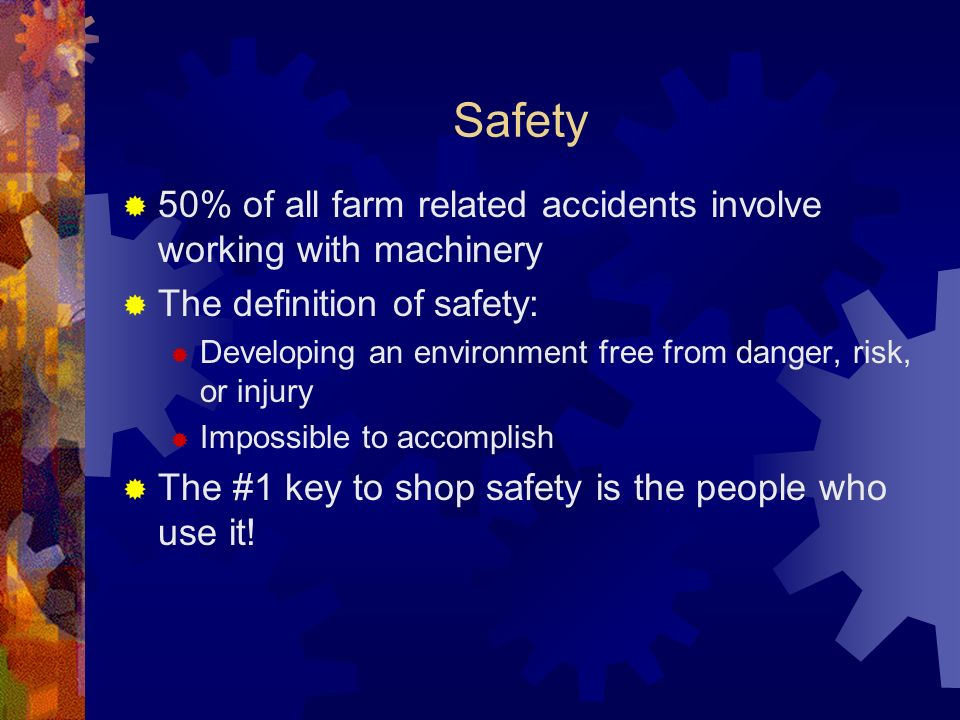 Safety 50% of all farm related accidents involve working with machinery The definition of safety: Developing an environment free from danger, risk, or injury Impossible to accomplish The #1 key to shop safety is the people who use it!