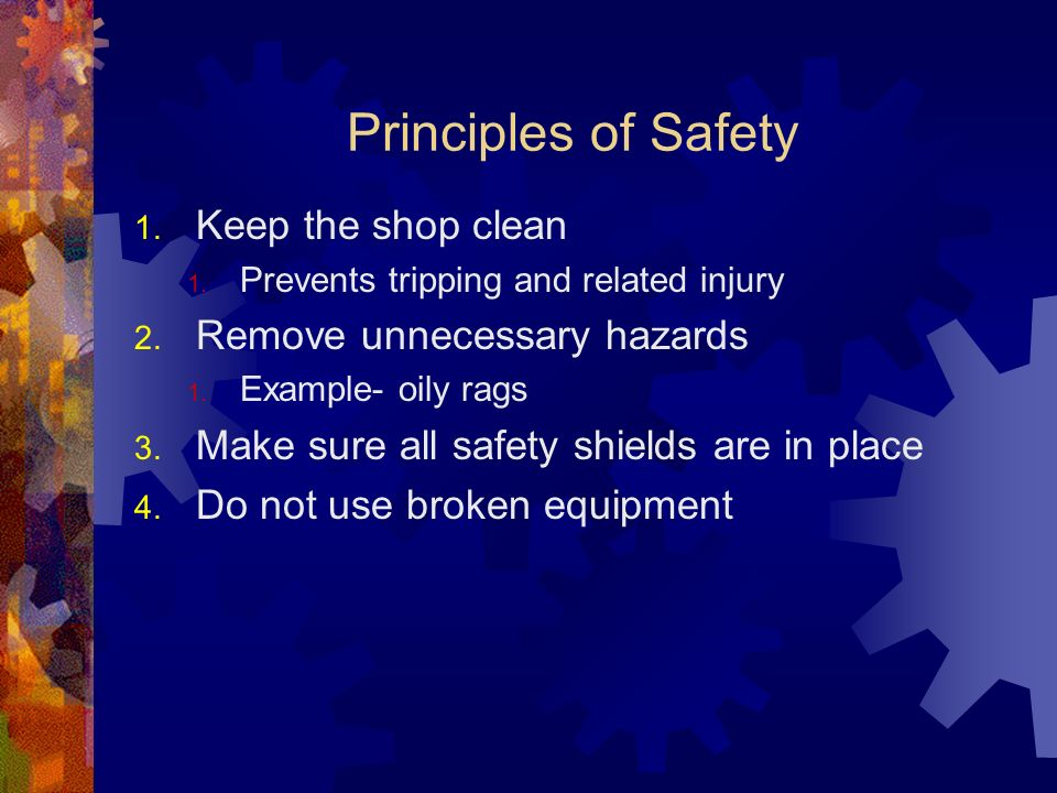 Principles of Safety 1. Keep the shop clean 1. Prevents tripping and related injury 2. Remove unnecessary hazards 1. Example- oily rags 3. Make sure a