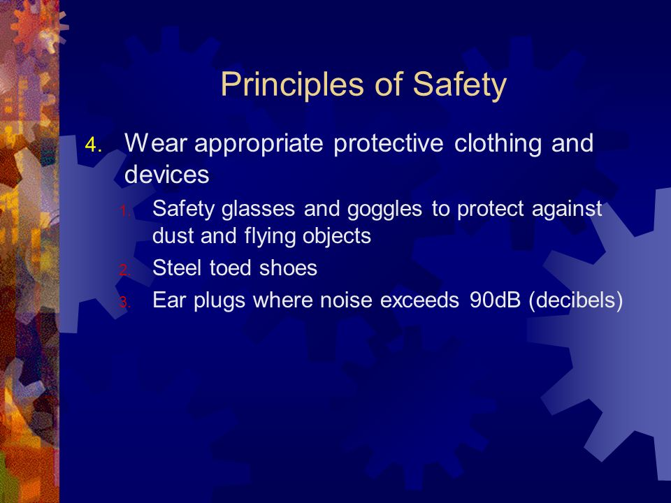 Principles of Safety 4. Wear appropriate protective clothing and devices 1. Safety glasses and goggles to protect against dust and flying objects 2. S