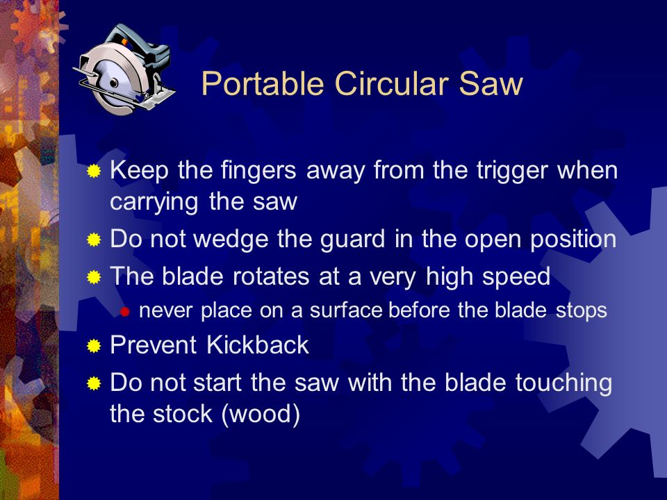Portable Circular Saw Keep the fingers away from the trigger when carrying the saw Do not wedge the guard in the open position The blade rotates at a very high speed never place on a surface before the blade stops Prevent Kickback Do not start the saw with the blade touching the stock (wood)