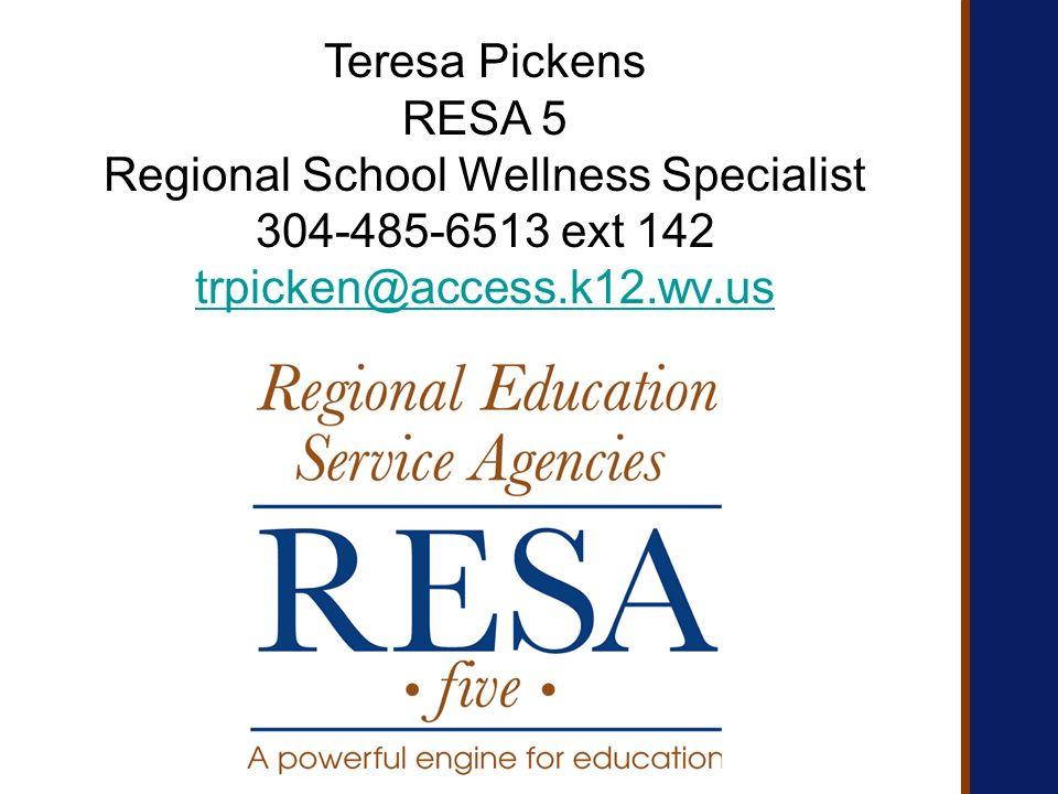 Teresa Pickens RESA 5 Regional School Wellness Specialist 304-485-6513 ext 142 trpicken@access.k12.wv.us