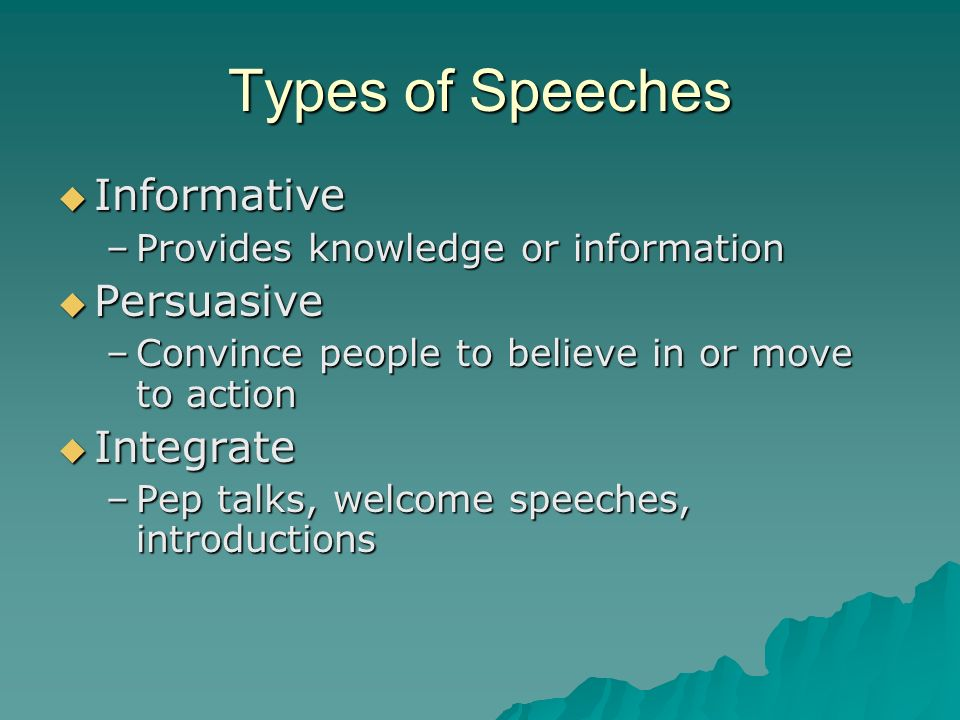 Types of Speeches Informative Informative –Provides knowledge or information Persuasive Persuasive –Convince people to believe in or move to action In