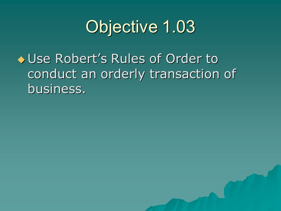 Objective 1.03 Use Roberts Rules of Order to conduct an orderly transaction of business. Use Roberts Rules of Order to conduct an orderly transaction