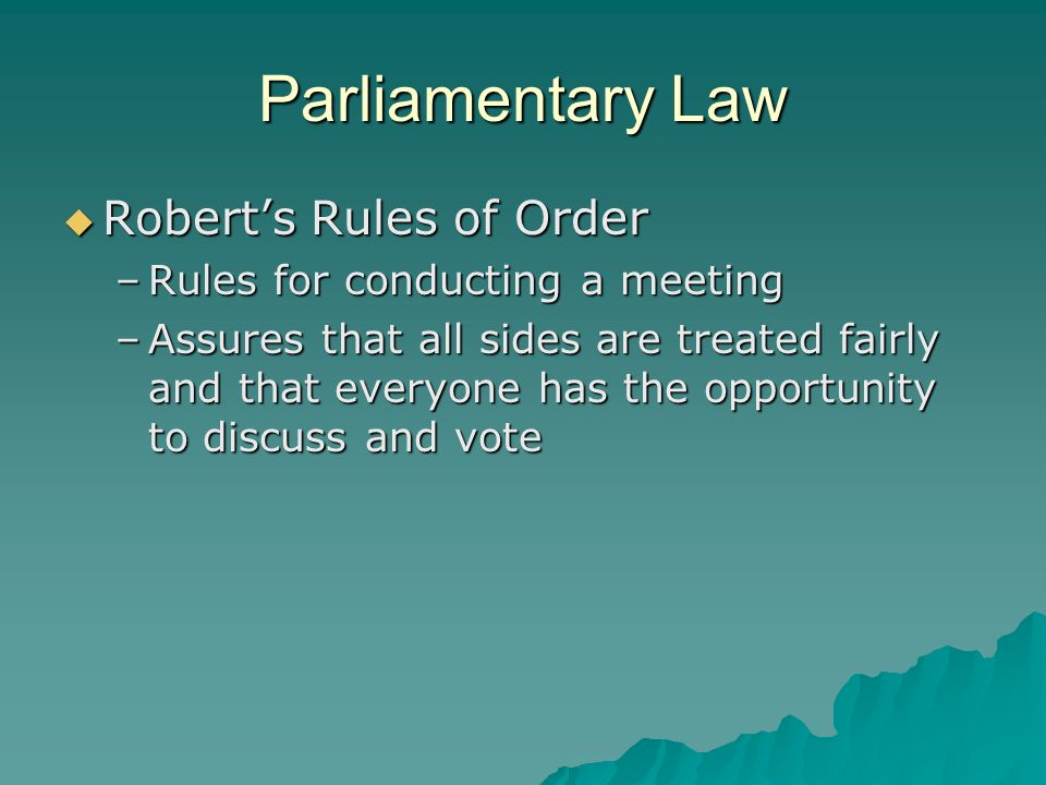 Parliamentary Law Roberts Rules of Order Roberts Rules of Order –Rules for conducting a meeting –Assures that all sides are treated fairly and that ev