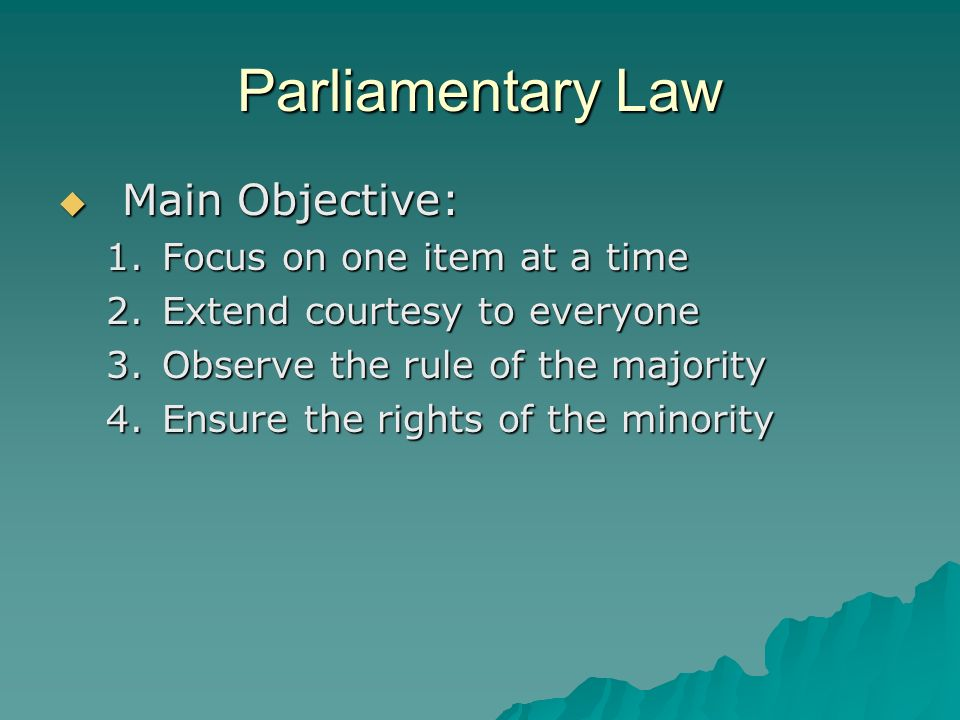 Parliamentary Law Main Objective: Main Objective: 1.Focus on one item at a time 2.Extend courtesy to everyone 3.Observe the rule of the majority 4.Ens
