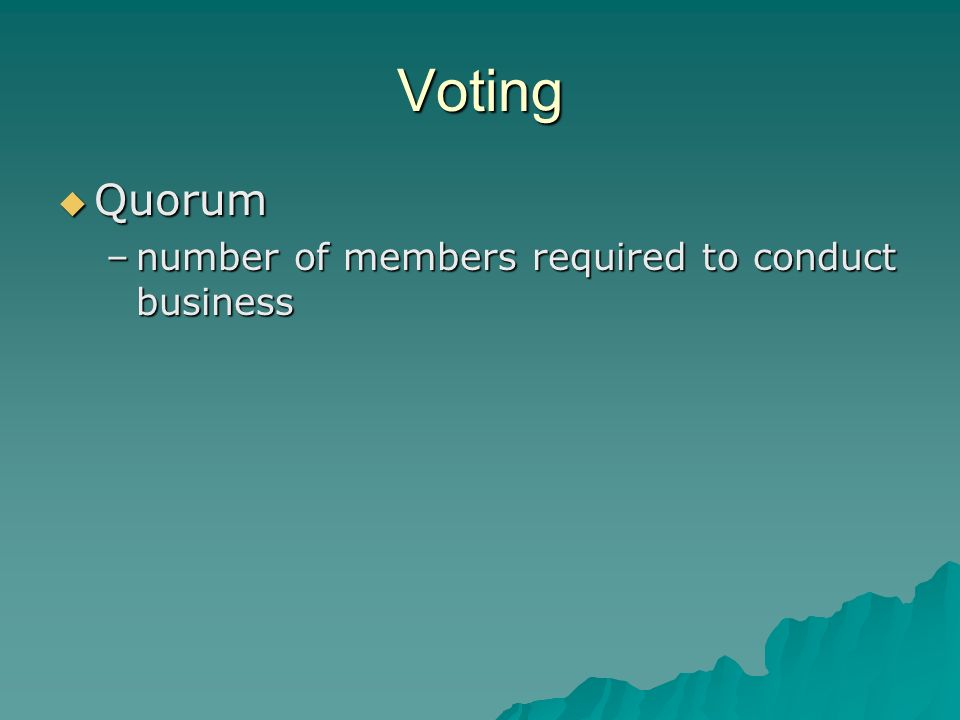 Voting Quorum Quorum –number of members required to conduct business