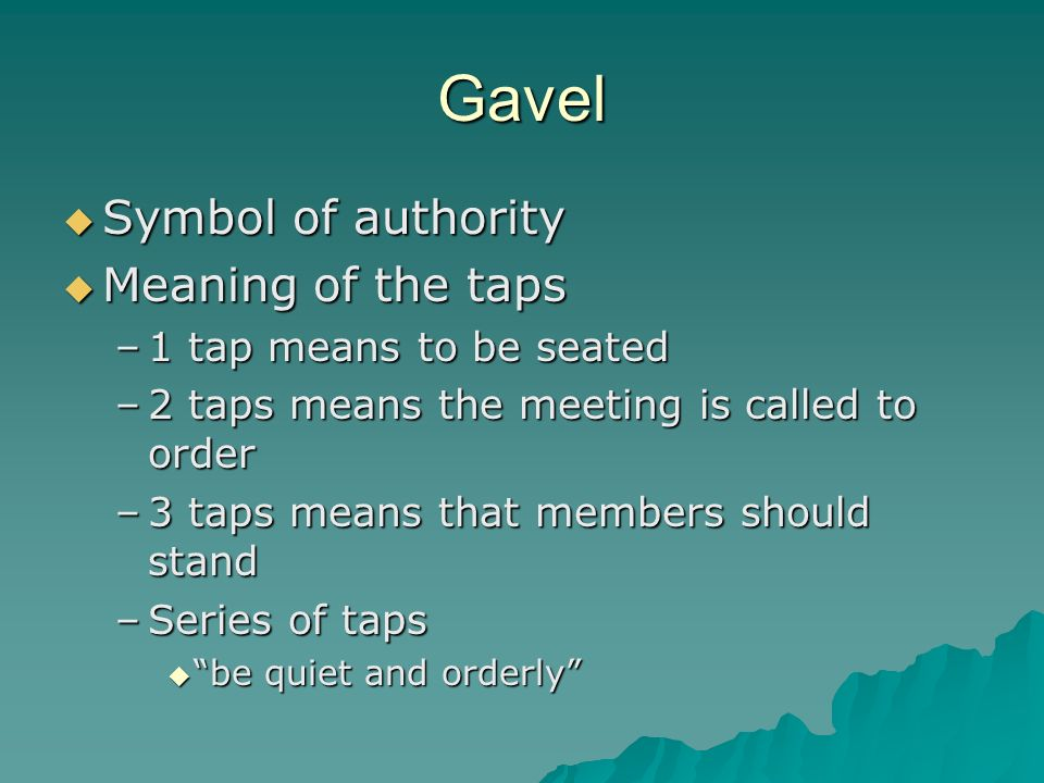 Gavel Symbol of authority Symbol of authority Meaning of the taps Meaning of the taps –1 tap means to be seated –2 taps means the meeting is called to