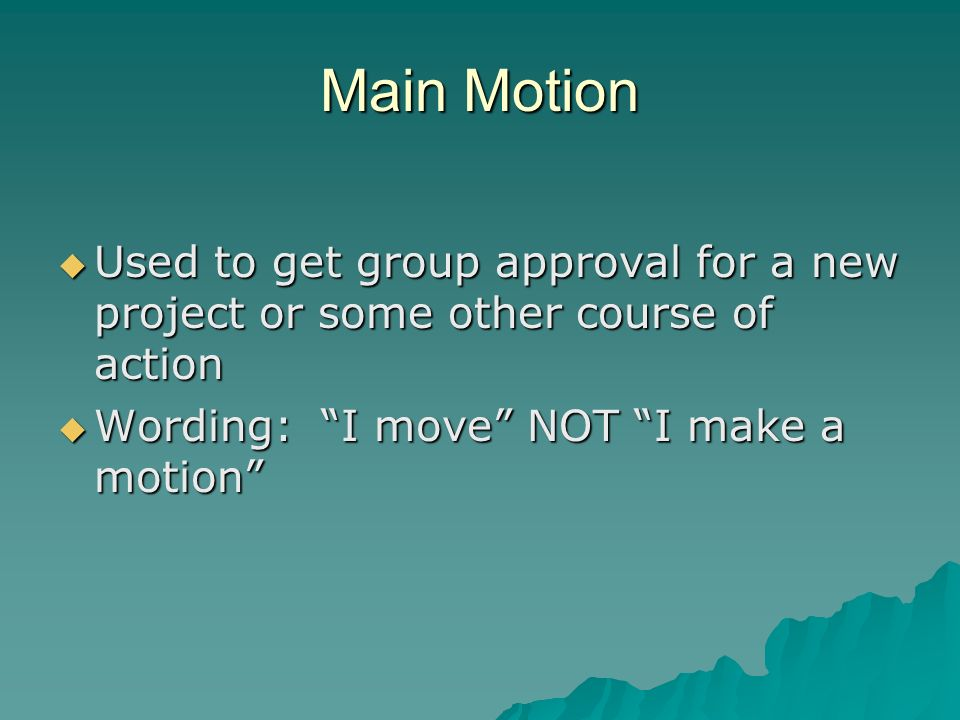 Main Motion Used to get group approval for a new project or some other course of action Used to get group approval for a new project or some other cou
