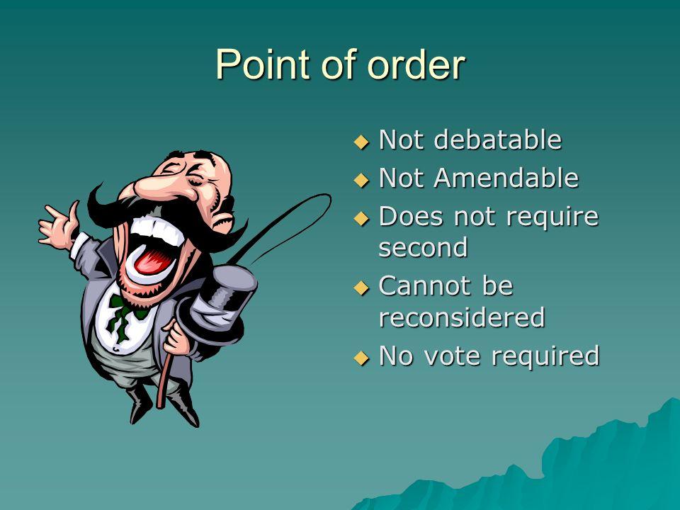 Point of order Not debatable Not debatable Not Amendable Not Amendable Does not require second Does not require second Cannot be reconsidered Cannot b