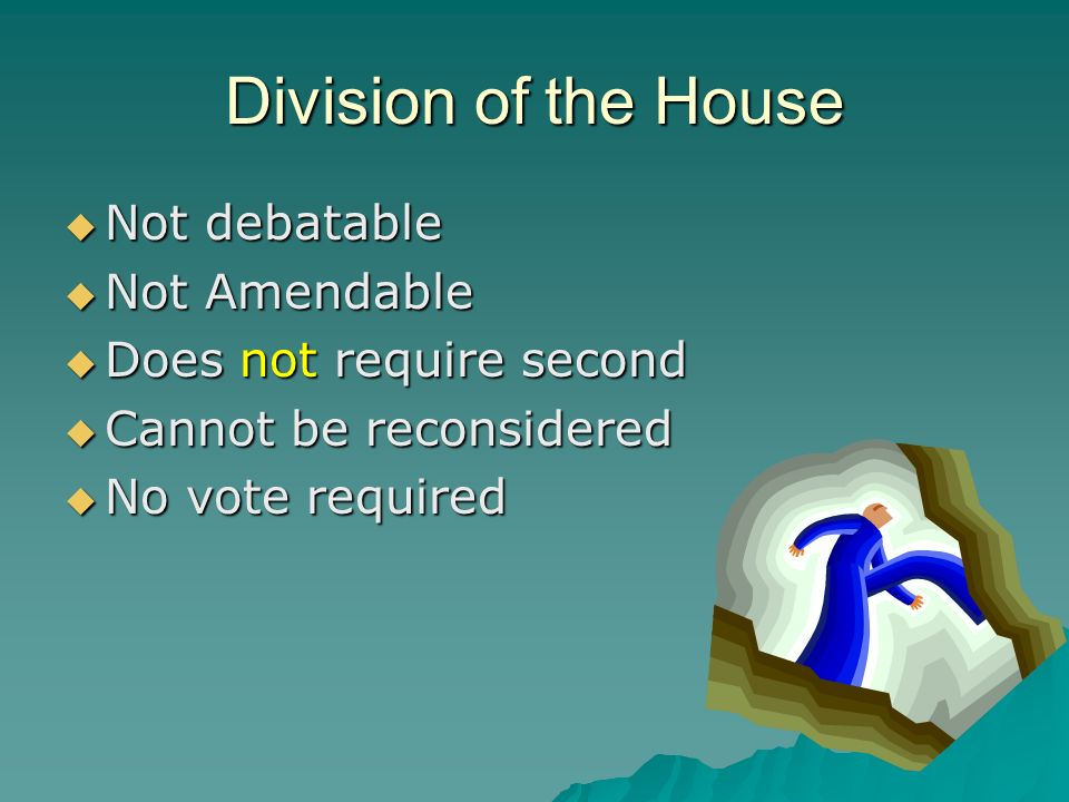 Division of the House Not debatable Not debatable Not Amendable Not Amendable Does not require second Does not require second Cannot be reconsidered C