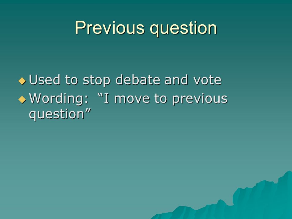 Previous question Used to stop debate and vote Used to stop debate and vote Wording: I move to previous question Wording: I move to previous question