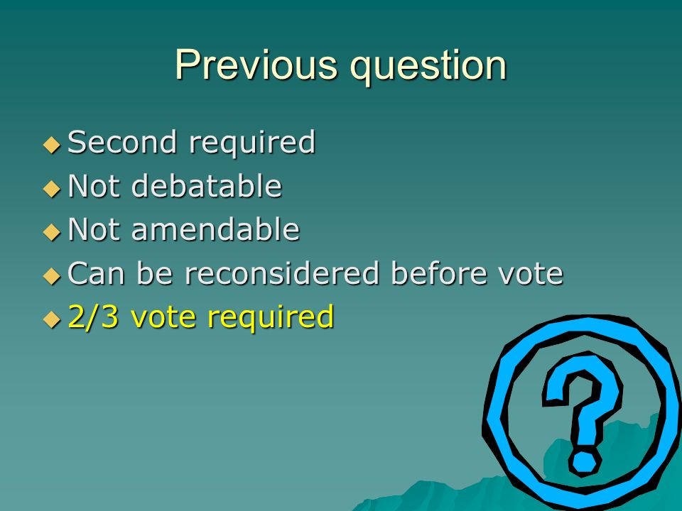 Previous question Second required Second required Not debatable Not debatable Not amendable Not amendable Can be reconsidered before vote Can be recon