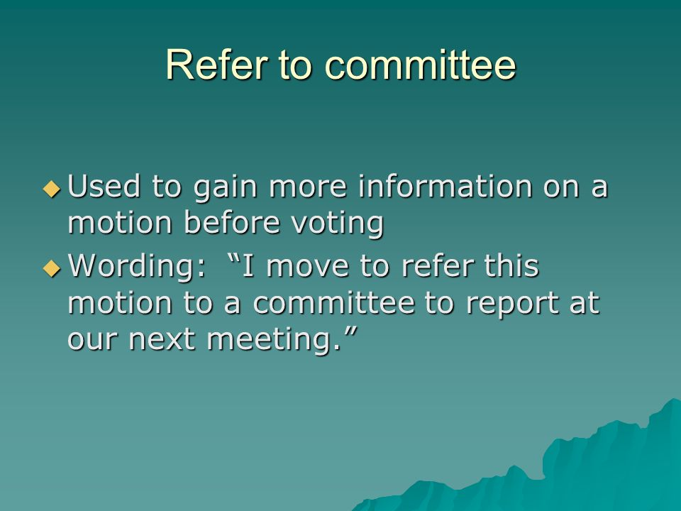 Refer to committee Used to gain more information on a motion before voting Used to gain more information on a motion before voting Wording: I move to