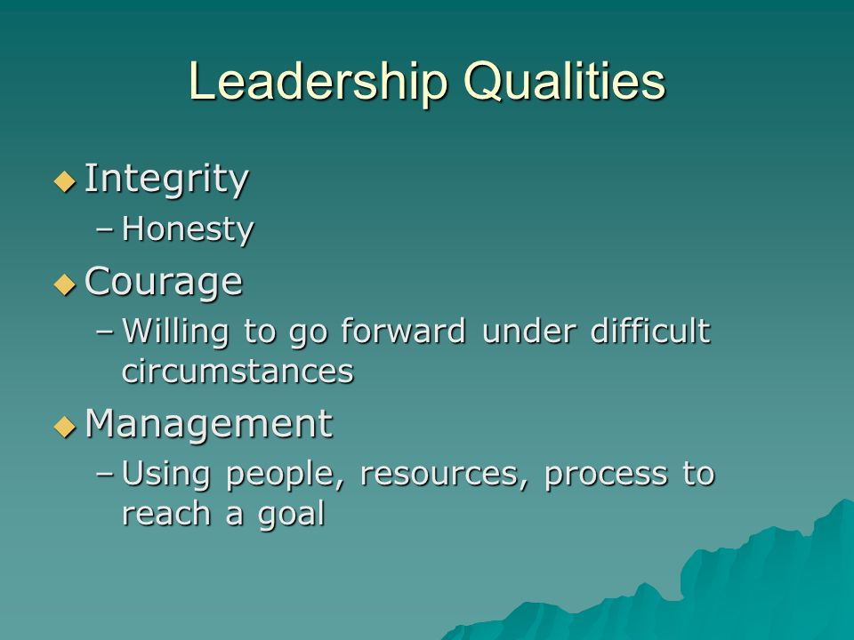 Leadership Qualities Integrity Integrity –Honesty Courage Courage –Willing to go forward under difficult circumstances Management Management –Using pe