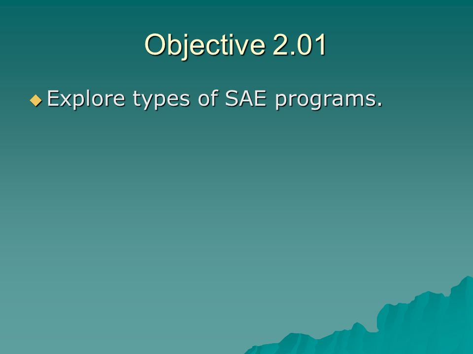 Objective 2.01 Explore types of SAE programs. Explore types of SAE programs.