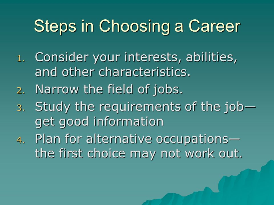 Steps in Choosing a Career 1. Consider your interests, abilities, and other characteristics. 2. Narrow the field of jobs. 3. Study the requirements of