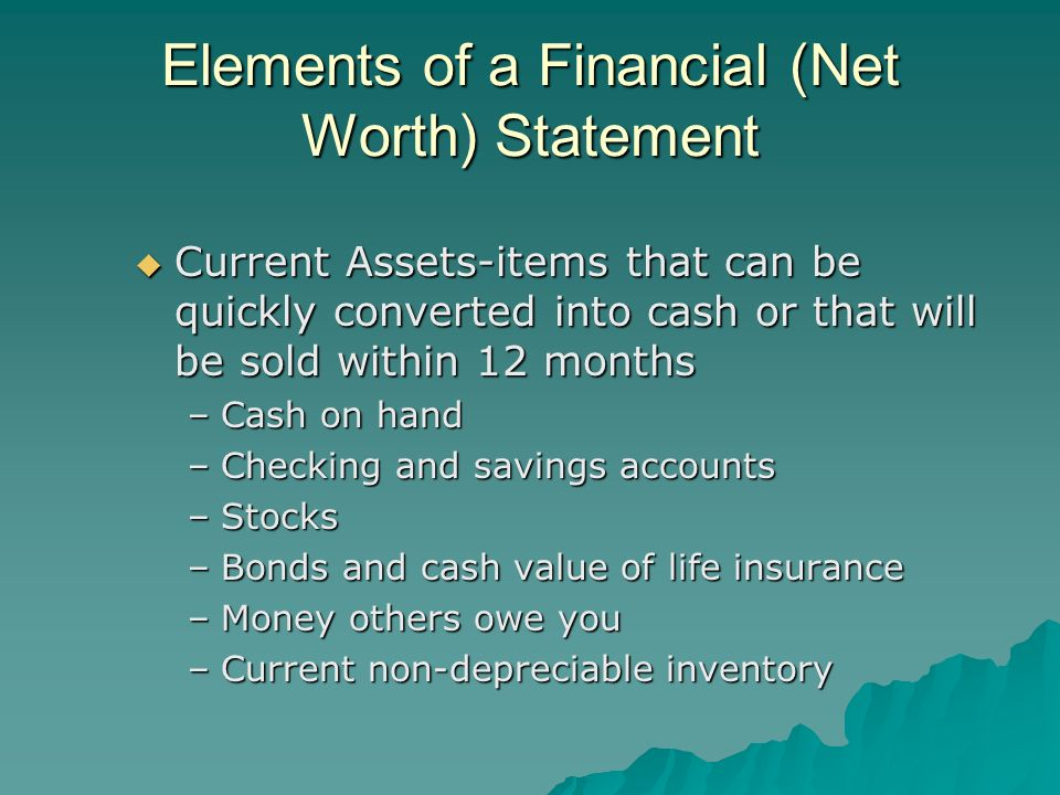 Elements of a Financial (Net Worth) Statement Current Assets-items that can be quickly converted into cash or that will be sold within 12 months Curre