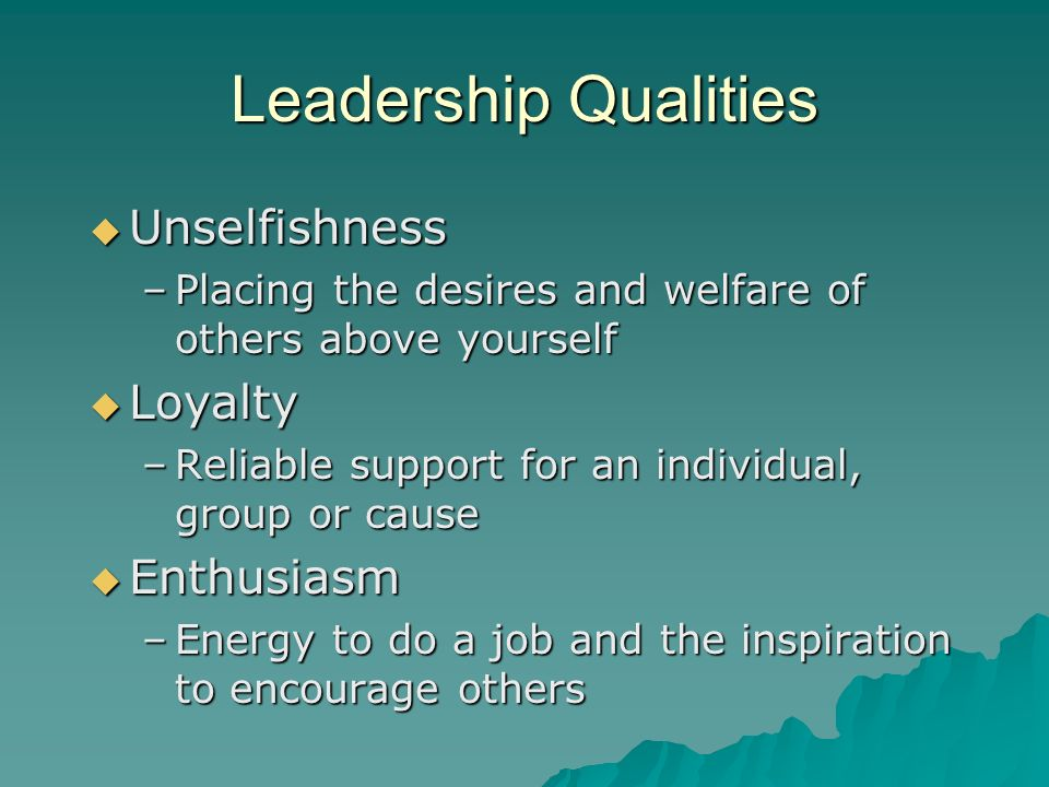 Leadership Qualities Unselfishness Unselfishness –Placing the desires and welfare of others above yourself Loyalty Loyalty –Reliable support for an in