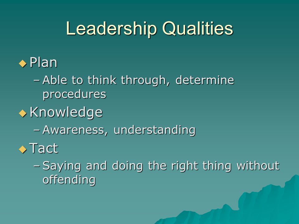 Leadership Qualities Plan Plan –Able to think through, determine procedures Knowledge Knowledge –Awareness, understanding Tact Tact –Saying and doing
