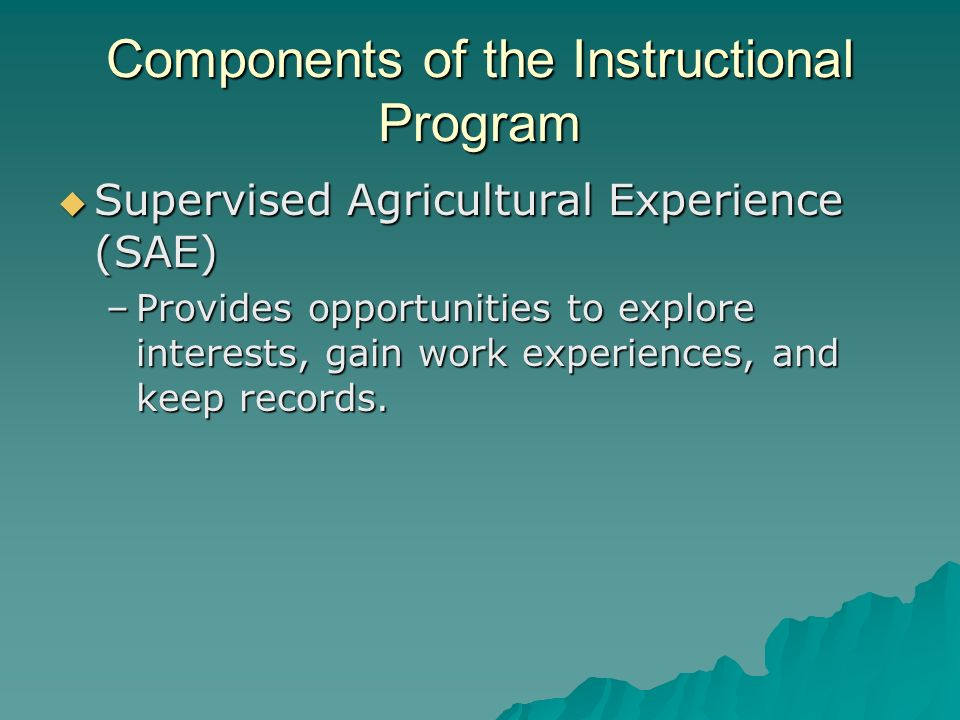 Components of the Instructional Program Supervised Agricultural Experience (SAE) Supervised Agricultural Experience (SAE) –Provides opportunities to e