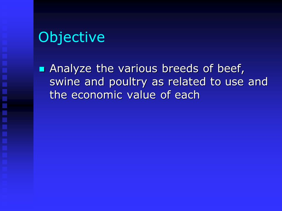 Objective Analyze the various breeds of beef, swine and poultry as related to use and the economic value of each Analyze the various breeds of beef, s