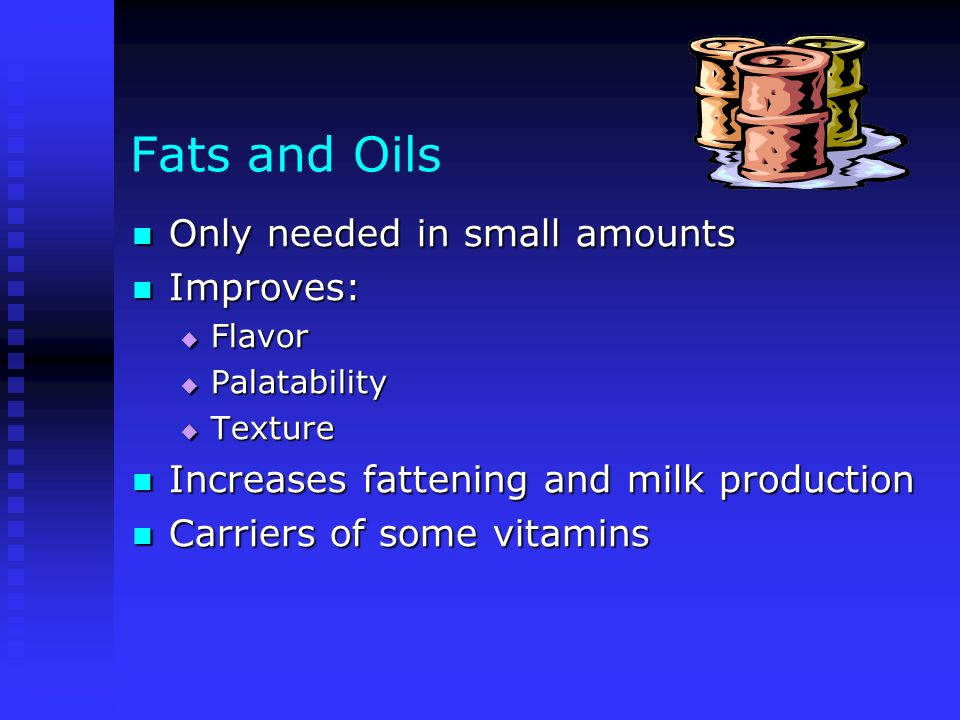 Fats and Oils Only needed in small amounts Only needed in small amounts Improves: Improves: Flavor Flavor Palatability Palatability Texture Texture In