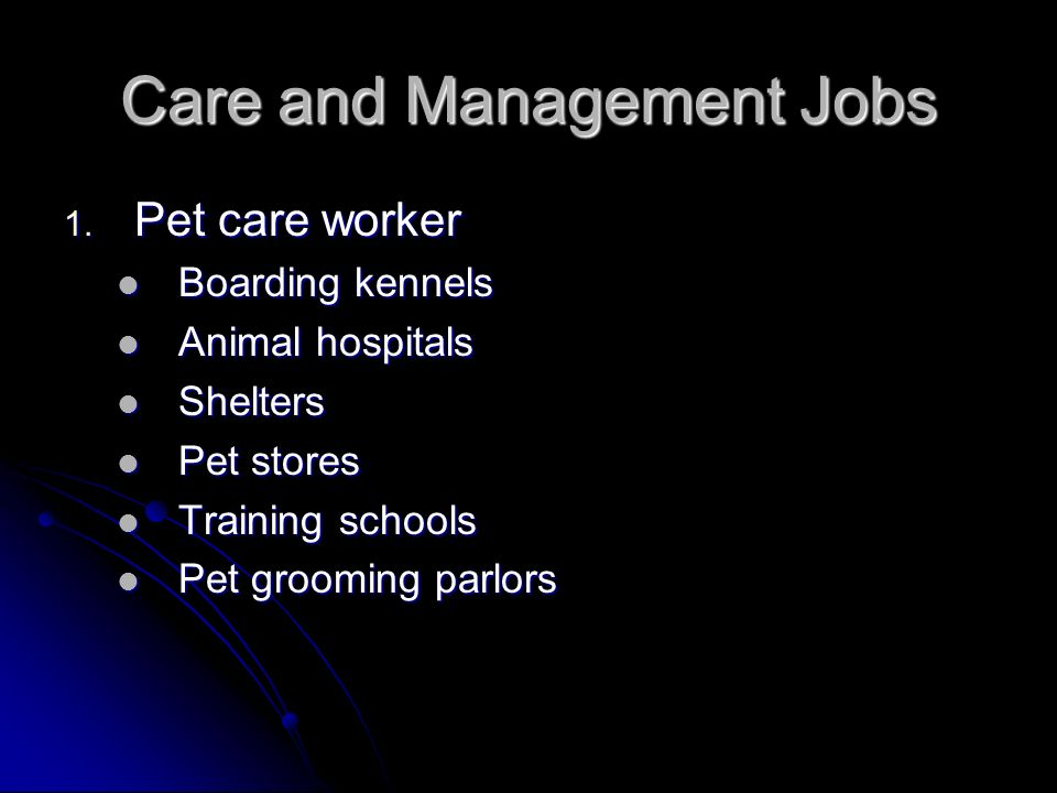 Care and Management Jobs 1. Pet care worker Boarding kennels Boarding kennels Animal hospitals Animal hospitals Shelters Shelters Pet stores Pet store