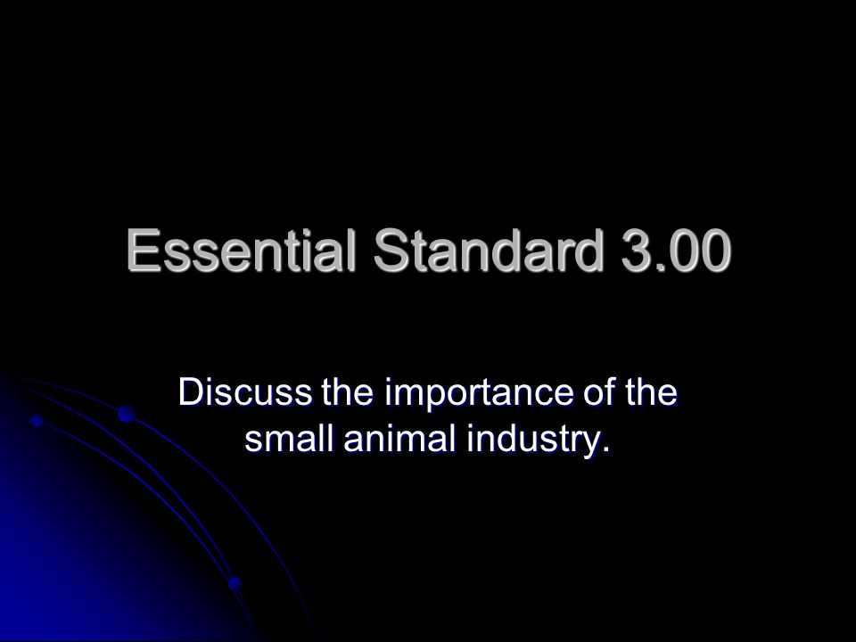 Essential Standard 3.00 Discuss the importance of the small animal industry.